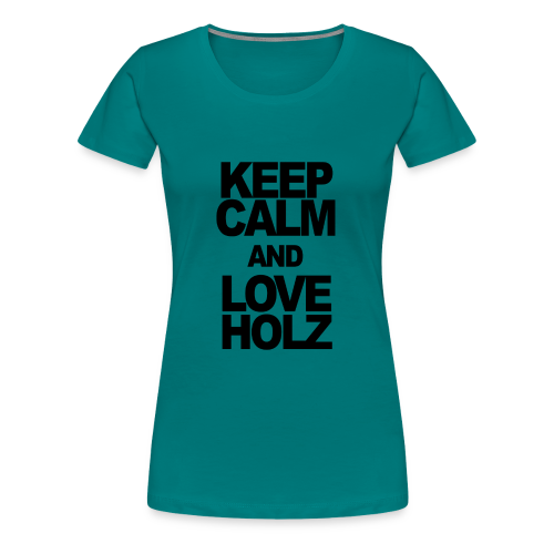 KEEP CALM AND LOVE HOLZ - Frauen Premium T-Shirt