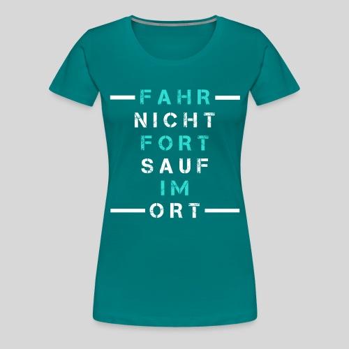 Fahr nicht fort sauf im Ort, Saufspruch, Geschenk - Frauen Premium T-Shirt
