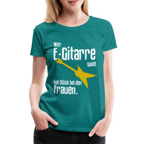 Wer E-Gitarre spielt hat Glück bei den Frauen - Frauen Premium T-Shirt