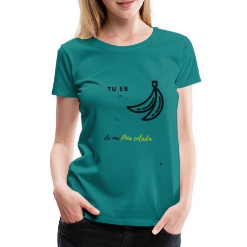 tu es la banane de ma pina colada - T-shirt Premium Femme