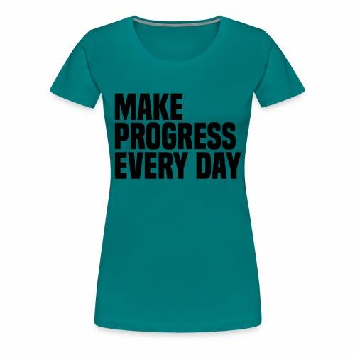 MAKE PROGRESS EVERY DAY - Women's Premium T-Shirt