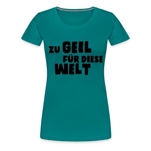 Zu geil für diese Welt (Spruch) - Frauen Premium T-Shirt