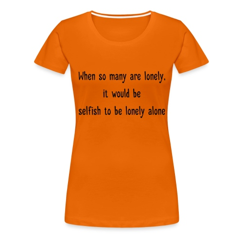 Selfish to be lonely alone - Naisten premium t-paita