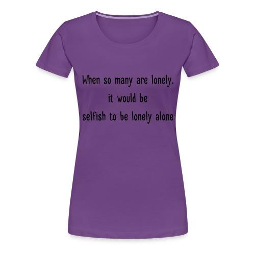 Selfish to be lonely alone - Naisten premium t-paita