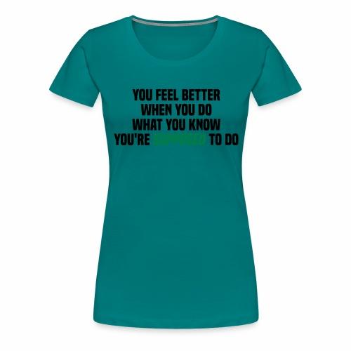You feel better when you do what you should do - Women's Premium T-Shirt