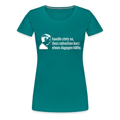 Handle stets so, dass sebastian kurz... - Frauen Premium T-Shirt