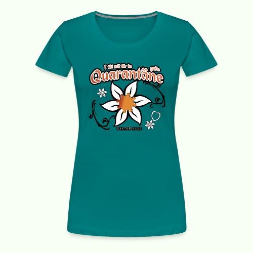 I tät mit dir in Quarantäne geh'n - Frauen Premium T-Shirt