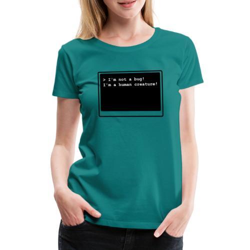 I'm not a bug! I'm a human creature! - Frauen Premium T-Shirt