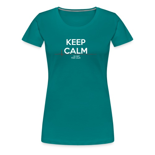 Keep Calm ... ok not that calm - Frauen Premium T-Shirt