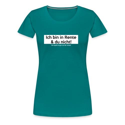 Ich bin in Rente & Du nicht! Viel Spaß (...) - Frauen Premium T-Shirt
