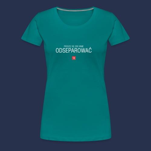 PROSZE SIE ODE MNIE ODSEPAROWAC - napis jasny - Koszulka damska Premium