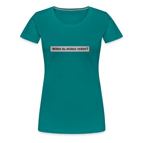Willst du drüber reden? - Frauen Premium T-Shirt