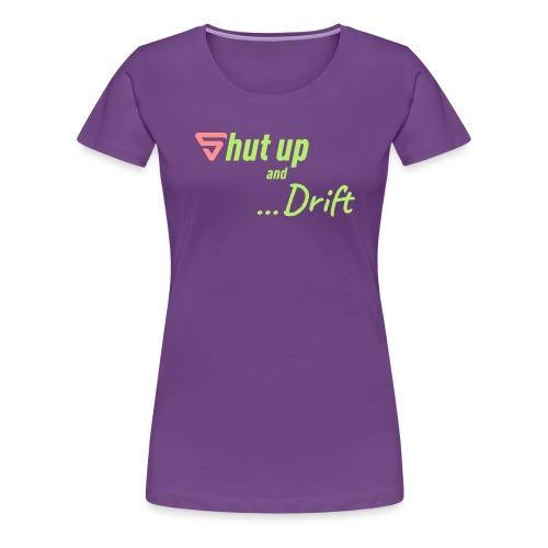 Shut up and drift ! - T-shirt Premium Femme