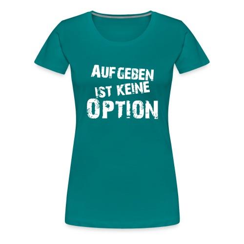 Aufgeben ist keine Option - Frauen Premium T-Shirt