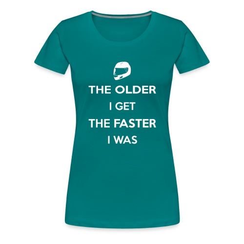 The Older I Get The Faster I Was - Women's Premium T-Shirt