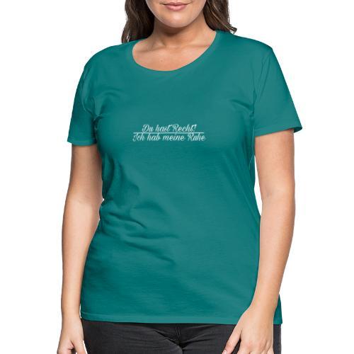 Du hast Recht!Ich hab meine Ruhe - Frauen Premium T-Shirt
