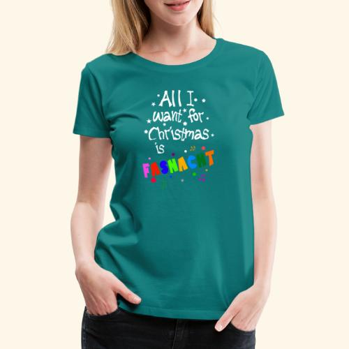 All i want for Christmas is Fasnacht - Frauen Premium T-Shirt