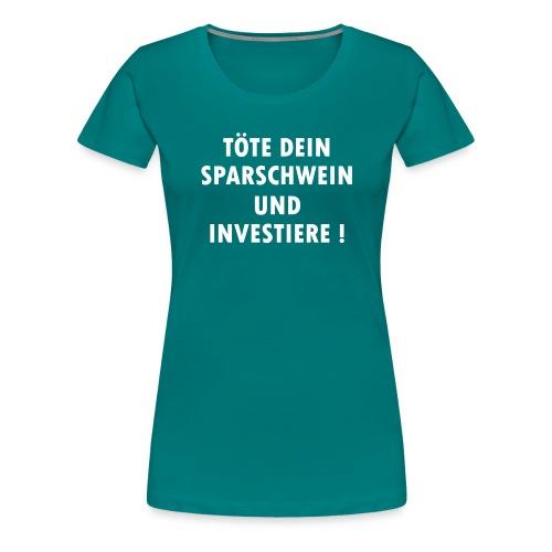 Töte dein Sparschwein und investiere ! - Frauen Premium T-Shirt