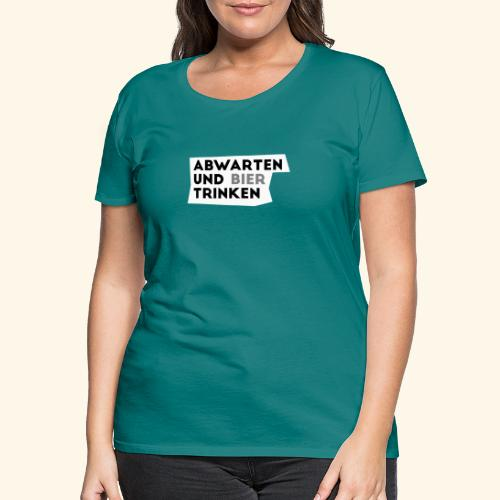 Abwarten und Bier trinken - Frauen Premium T-Shirt