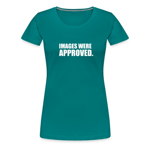 images were approved - Frauen Premium T-Shirt
