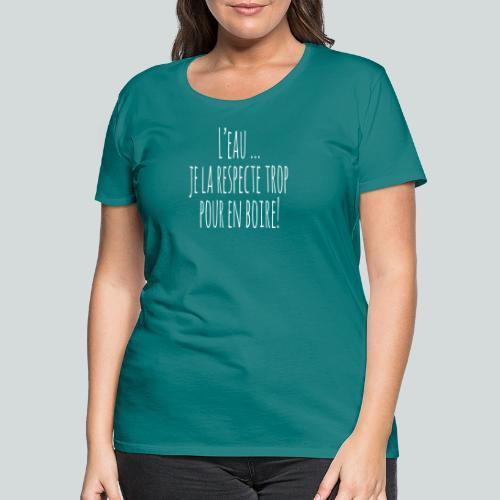 L eau je la respecte trop pour en boire ! I - T-shirt Premium Femme