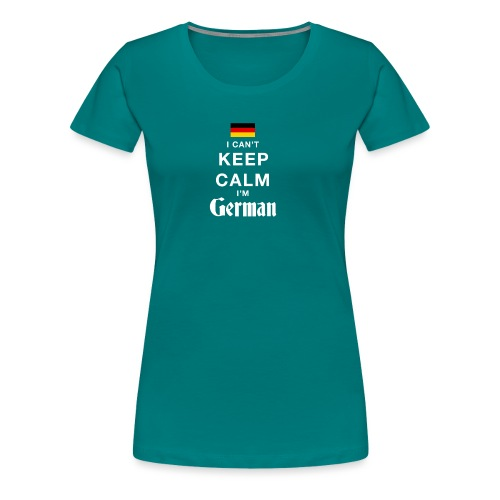 I CAN T KEEP CALM german - Frauen Premium T-Shirt