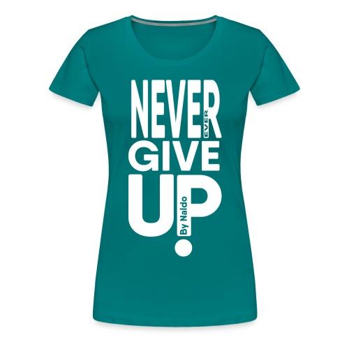 Never Ever Give Up - Vrouwen Premium T-shirt