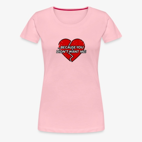 Because You Did not Want Me! - Women's Premium T-Shirt