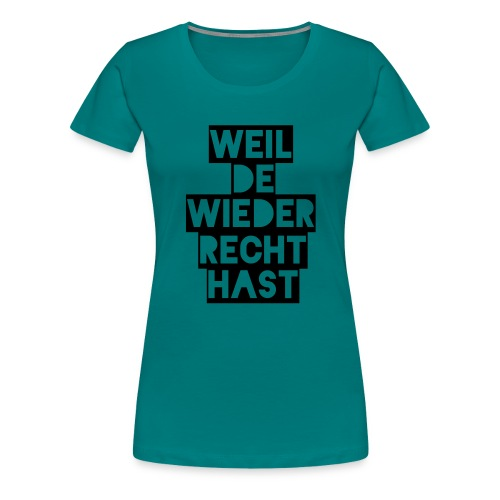 Weil de wieder Recht hast - Frauen Premium T-Shirt
