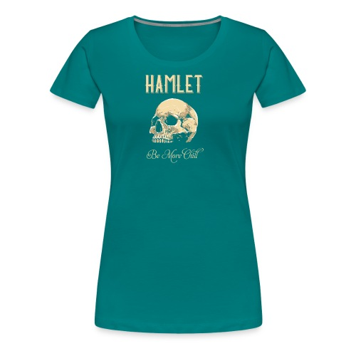 Hamlet Be More Chill graphic | Funny print Quotes - Women's Premium T-Shirt