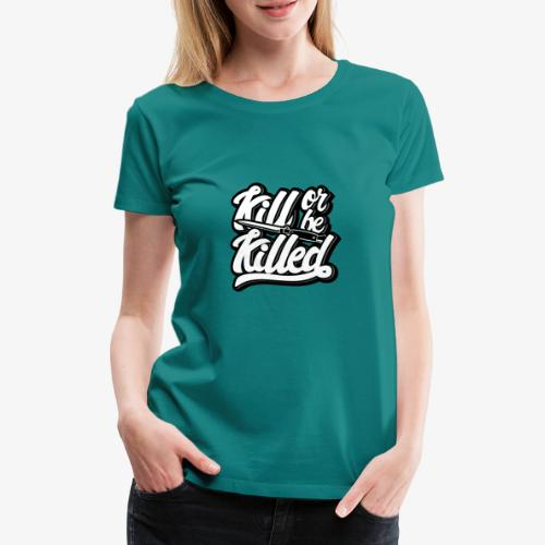 Kill Or Be Killed - T-shirt Premium Femme