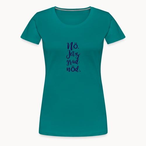 Nö. Jetz grad nöd. - Frauen Premium T-Shirt