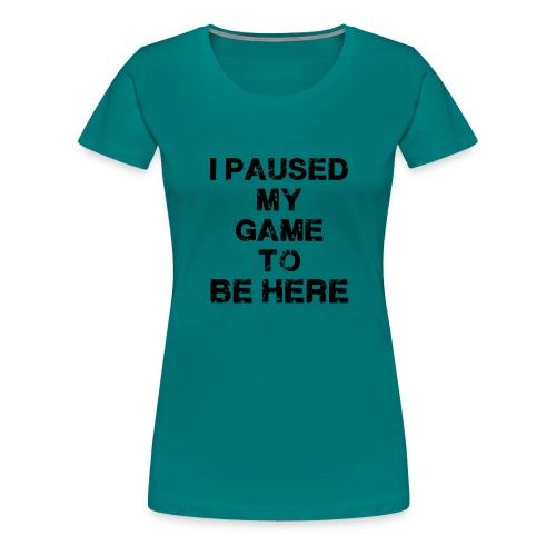I Paused My Game - Women's Premium T-Shirt