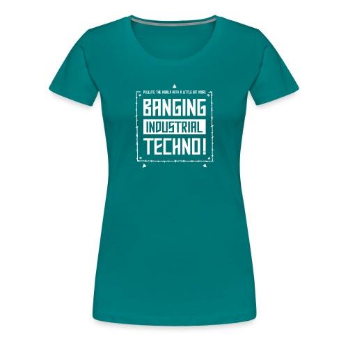 Banging Industrial Techno - Women's Premium T-Shirt