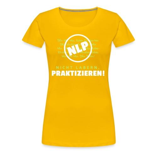 NLP - Nicht labern, praktizieren! - Frauen Premium T-Shirt