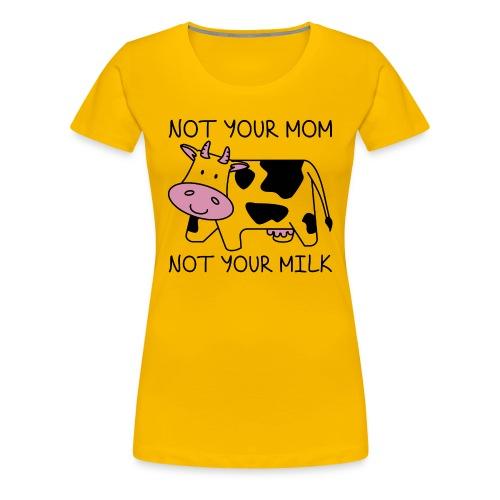 Not Your Mom Not Your Milk - Women's Premium T-Shirt