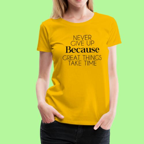 Never Give Up Because Great Things Take Times - Women's Premium T-Shirt