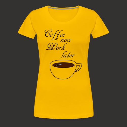 Coffee now work later - Frauen Premium T-Shirt