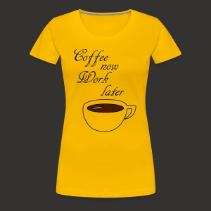 Coffee now work later - Frauen Premium T-Shirt