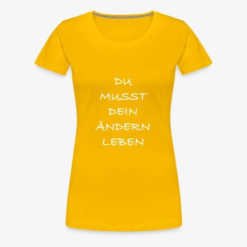 Du musst dein Ändern Leben - Frauen Premium T-Shirt