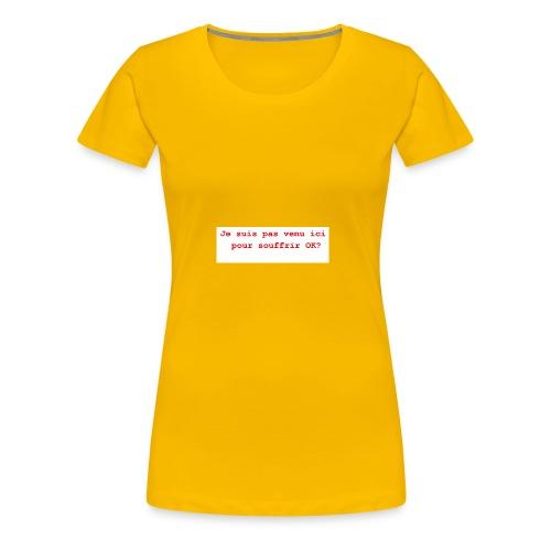 Je suis pas venu ici pour souffrir ok humour, c' - T-shirt Premium Femme