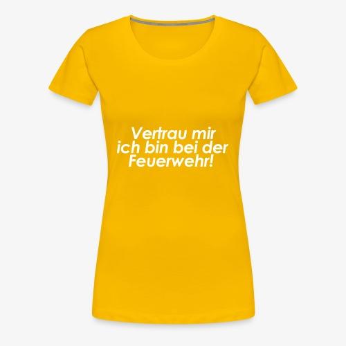 Vertrau mir ich bin bei der Feuerwehr! - Frauen Premium T-Shirt