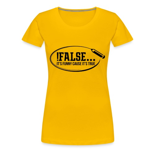 !False ... it's funny cause it's true - Frauen Premium T-Shirt