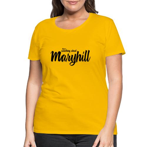 There s Something About Maryhill - Women's Premium T-Shirt