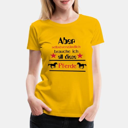 Aber selbstverständlich brauche ich all diese Pfer - Frauen Premium T-Shirt
