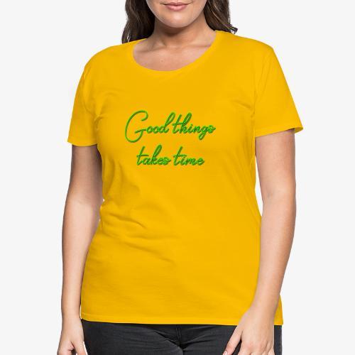 Good things takes time - Camiseta premium mujer