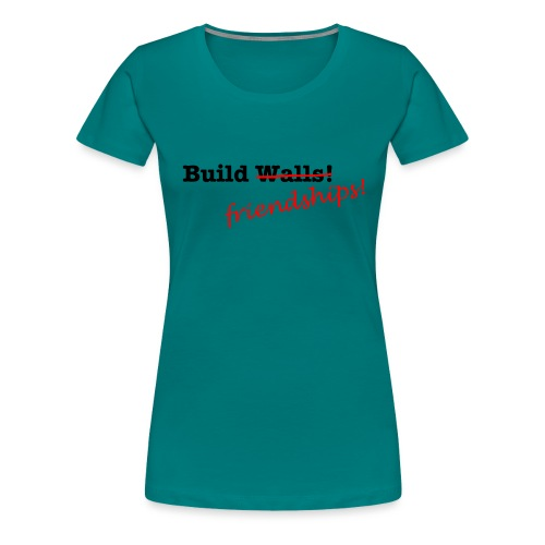 Build Friendships, not walls! - Women's Premium T-Shirt