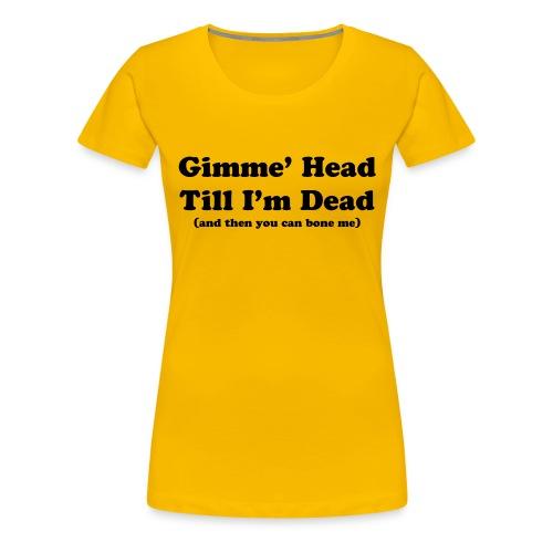 Gimme' head Till I'm dead - Women's Premium T-Shirt