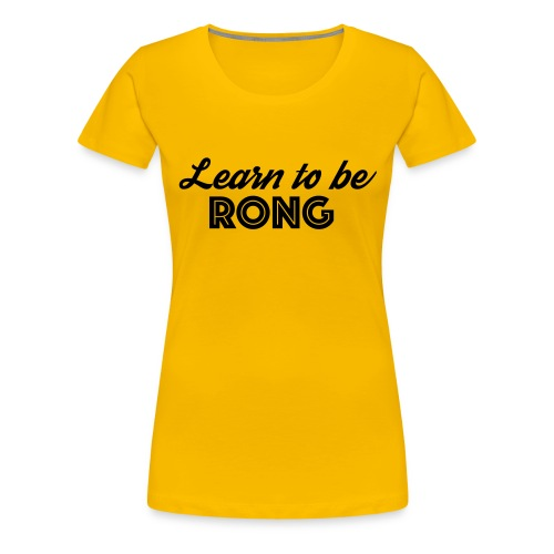Learn to be RONG, the most useful advice in life - T-shirt Premium Femme