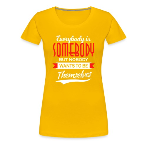 Everybody is somebody but noone wants to be... - Premium T-skjorte for kvinner